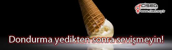 Dondurma yedikten sonra sevişmeyin!